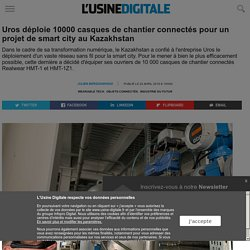 Uros déploie 10000 casques de chantier connectés pour un projet de smart city au Kazakhstan