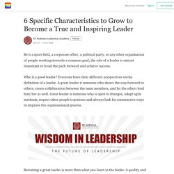 6 Specific Characteristics to Grow to Become a True and Inspiring Leader - Medium