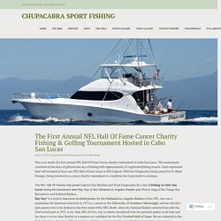 The First Annual NFL Hall Of Fame Cancer Charity Fishing & Golfing Tournament Hosted in Cabo San Lucas – Chupacabra Sport Fishing