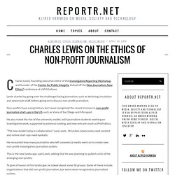 Charles Lewis on the ethics of non-profit journalism | Reportr.net