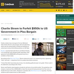 Charlie Shrem to Forfeit $950k to US Government in Plea Bargain
