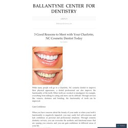 3 Good Reasons to Meet with Your Charlotte, NC Cosmetic Dentist Today