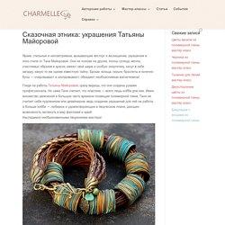 Сказочная этника: украшения Татьяны Майоровой » Charmelle.Pro