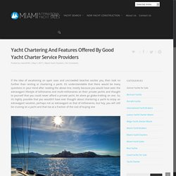 Yacht Chartering And Features Offered By Good Yacht Charter Service Providers