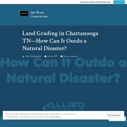 Land Grading in Chattanooga TN—How Can It Outdo a Natural Disaster? – Site Work Construction