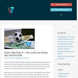Cược chấp Châu Á - Kèo cá độ của những dân chơi thứ thiệt - Thông tin tổng hợp nhà cái V7