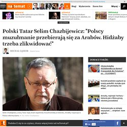 """Polski Tatar Selim Chazbijewicz: """"Polscy muzułmanie przebierająsięza Arabów. Hidżaby trzeba zlikwidować"""""""
