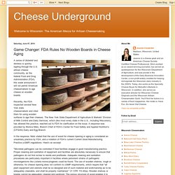 BLOG CHEESE UNDERGROUND 07/06/14 Game Changer: FDA Rules No Wooden Boards in Cheese Aging
