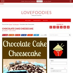 Chocolate Cake Cheesecake – Lovefoodies