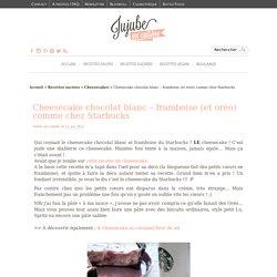 La recette du cheesecake comme chez Starbucks - Chocolat blanc et framboise