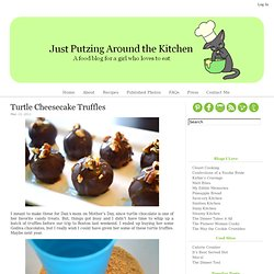 Just Putzing Around the Kitchen: Turtle Cheesecake Truffles