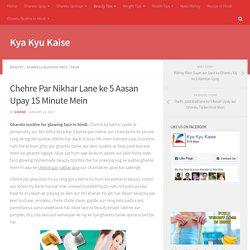 Chehre Par Nikhar Lane ke 5 Aasan Upay 15 Minute Mein