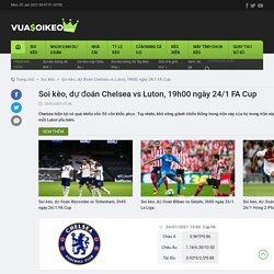 Soi kèo, dự đoán Chelsea vs Luton, 19h00 ngày 24/1 FA Cup