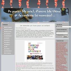 Je cherche un livre pour un enfant - De papier (de soie), d'encre (de Chine) et de couleurs (si nuancées)...