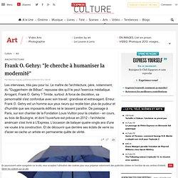 """Frank O. Gehry: """"Je cherche à humaniser la modernité"""""""
