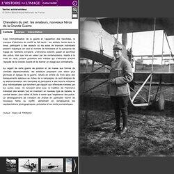 Chevaliers du ciel : les aviateurs, nouveaux héros de la Grande Guerre