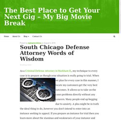 South Chicago Defense Attorney Words of Wisdom – The Best Place to Get Your Next Gig - My Big Movie Break