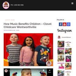 How Music Benefits Children – Clovel Childcare Wentworthville