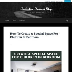 How To Create A Special Space For Children In Bedroom – Australian Business Blog