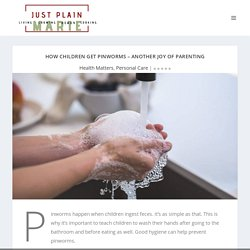 How Children Get Pinworms – Another Joy of Parenting