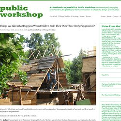 Things We Like:What Happens When Children Build Their Own Three-Story Playgrounds?