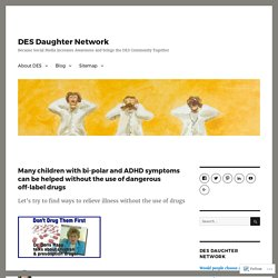 Many children with bi-polar and ADHD symptoms can be helped without the use of dangerous off-label drugs – DES Daughter Network