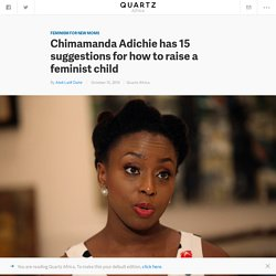 Chimamanda Adichie has written a 9000-word manifesto on how to raise your child a feminist. — Quartz