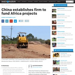China forms firm to fund Africa projects - Daily Nation