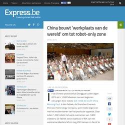 China bouwt 'werkplaats van de wereld' om tot robot-only zone