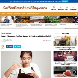 Good Chinese Coffee: Does it Exist and What is it? » Coffee Roasters Blog
