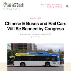 Chinese E Buses and Rail Cars Will Be Banned by Congress - Renewable Energy Zone