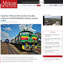 Uganda: Chinese firm secures $2.3bn contract to build MoKaKi railway section