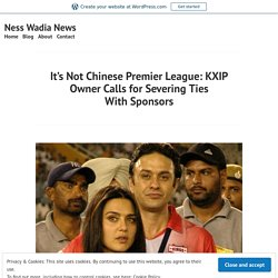 It's Not Chinese Premier League: KXIP Owner Calls for Severing Ties With Sponsors – Ness Wadia News