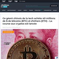 Ce géant chinois de la tech achète 40 millions de $ de bitcoins (BTC) et d'ethers (ETH) - La course aux cryptos est lancée