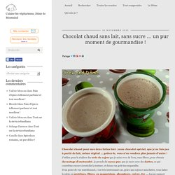 Chocolat chaud sans lait, sans sucre ... un pur moment de gourmandise ! - Cook and Dôme