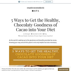 5 Ways to Get the Healthy, Chocolaty Goodness of Cacao into Your Diet – organiccacaomalaysia