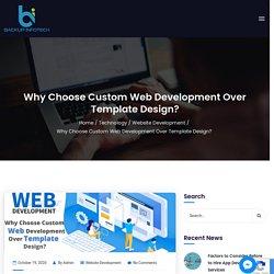 Why Choose Custom Web Development Over Template Design