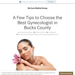 A Few Tips to Choose the Best Gynecologist in Bucks County – We Care Medical Group