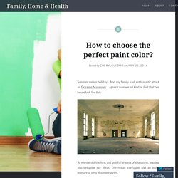 How to choose the perfect paint color? – Family, Home & Health