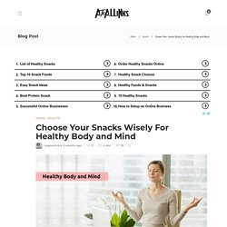 How To Select The Right Snacks For A Healthy Body And Mind?