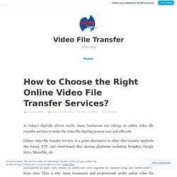 How to Choose the Right Online Video File Transfer Services?