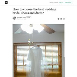 How to choose the best wedding bridal shoes and dress?
