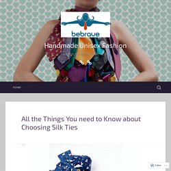 All the Things You need to Know about Choosing Silk Ties – Handmade Unisex Fashion