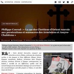 Philippe Conrad : « Le cas des Chrétiens d'Orient renvoie aux persécutions et massacres des Arméniens et Assyro-Chaldéens »