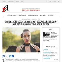 """Christians of Color Are Rejecting """"Colonial Christianity"""" and Reclaiming Ancestral Spiritualities"""