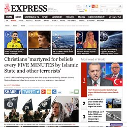 Christians 'martyred for beliefs every FIVE MINUTES'