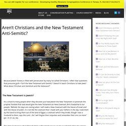 Aren't Christians and the New Testament Anti-Semitic?​