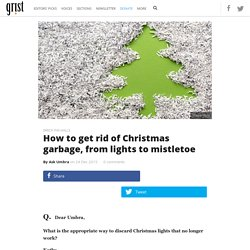 How to get rid of Christmas garbage, from lights to mistletoe