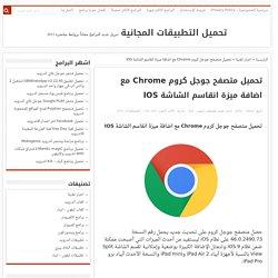 تحميل متصفح جوجل كروم Chrome مع اضافة ميزة انقاسم الشاشة IOS