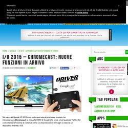 I/O 2015 - Chromecast: nuove funzioni in arrivo - Androidiani.com
